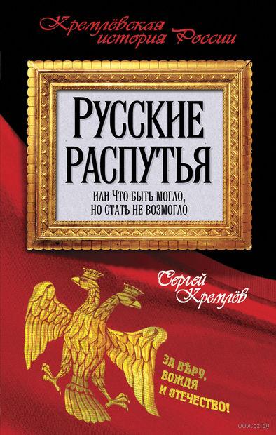 Русские распутья или Что быть могло, но стать не возмогло. Сергей Кремлев