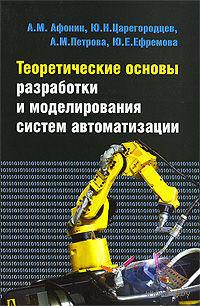 Теоретические основы разработки и моделирования систем автоматизации. Александр Афонин, Юрий Царегородцев, Алла Петрова