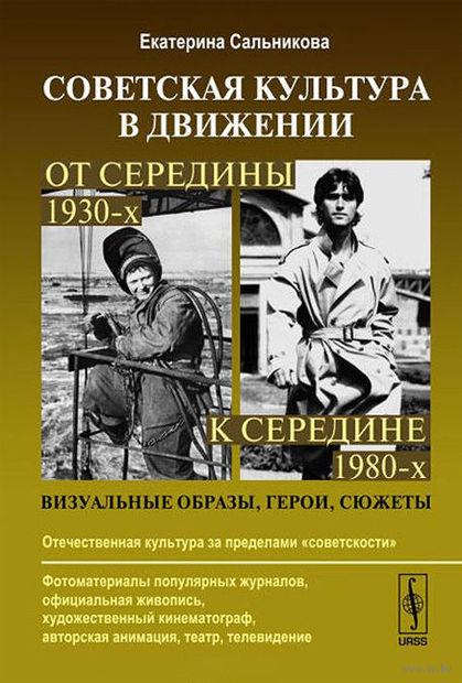 Советская культура в движении. От середины 1930-х к середине 1980-х. Визуальные образы, герои, сюжеты. Екатерина  Сальникова