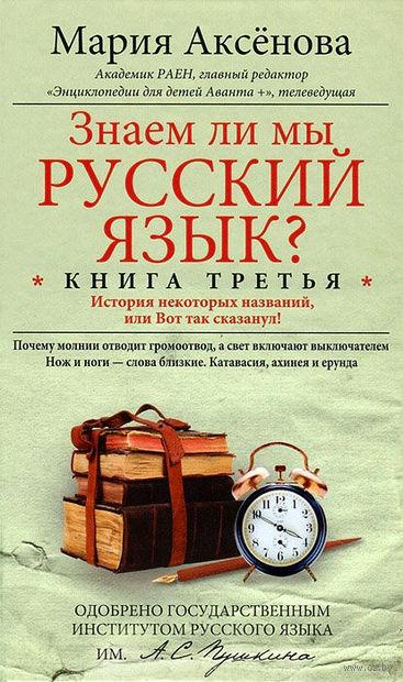 Знаем ли мы русский язык? История некоторых названий, или Вот так сказанул! (книга третья). Мария Аксенова