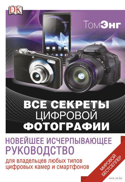 Все секреты цифровой фотографии. Новейшее исчерпывающее руководство. Том Энг