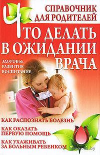 Что делать в ожидании врача. Справочник для родителей — фото, картинка