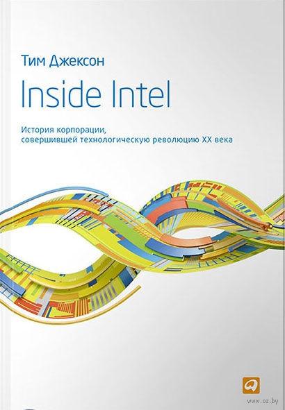 Inside Intel. История корпорации, совершившей технологическую революцию XX века. Тим Джексон