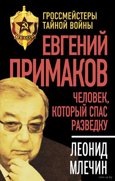 Евгений Примаков. Человек, который спас разведку. Леонид Млечин