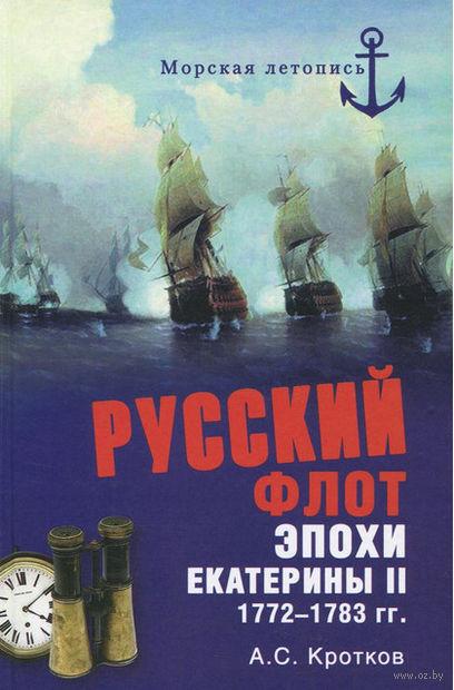 Русский флот эпохи Екатерины II. 1772-1783 гг.. Антон Кротков