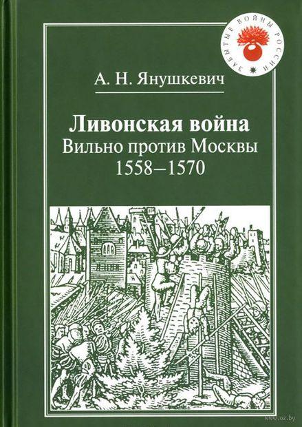 Ливонская война. Вильно против Москвы. 1558-1570. Андрей Янушкевич