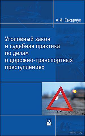 Уголовный закон и судебная практика по делам о дорожно-транспортных преступлениях. А. Сахарчук