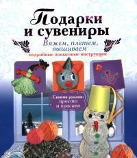 Подарки и сувениры: вяжем, плетем, вышиваем. Подробные пошаговые инструкции. Ирина Новикова
