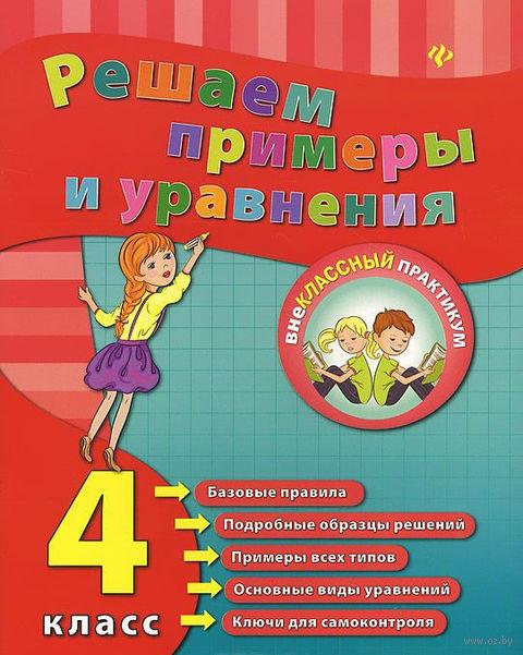 Решаем примеры и уравнения. 4 класс. Елизавета Коротяева