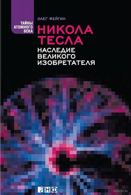 Никола Тесла. Наследие великого изобретателя. Олег Фейгин