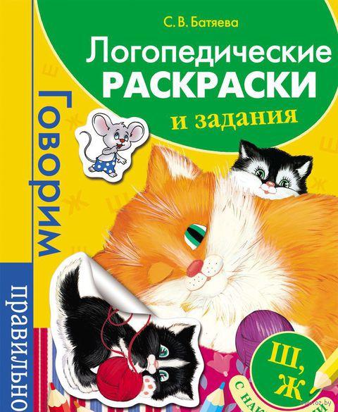 Логопедические раскраски и задания. Ш, Ж (+ наклейки). Светлана Батяева