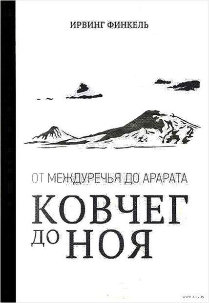 Ковчег до Ноя: от Междуречья до Арарата. Клинописные рассказы о Потопе. Ирвинг Финкель