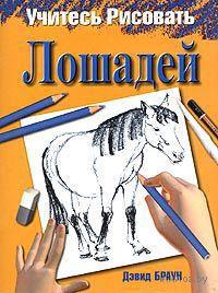 Учитесь рисовать лошадей. Дэвид Браун