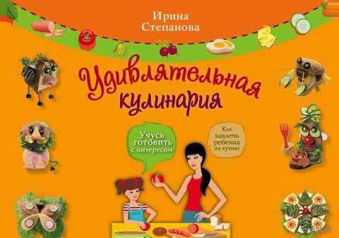 Удивлятельная кулинария. Готовим с детьми. Ирина Степанова