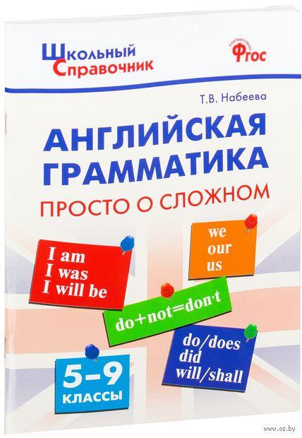Английская грамматика. Просто о сложном. 5-9 классы. Татьяна Набеева