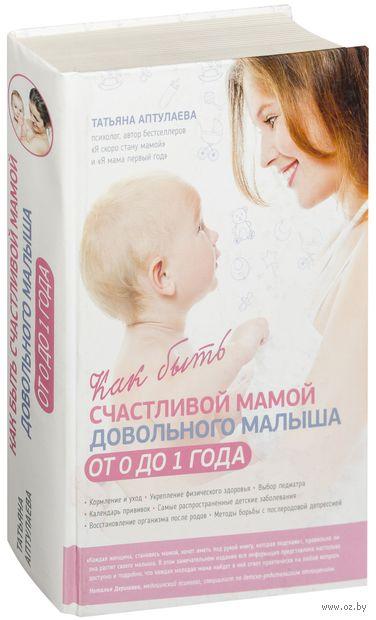 Как быть счастливой мамой довольного малыша от 0 до 1 года. Татьяна Аптулаева