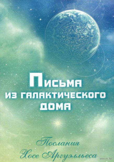 Письма из Галактического Дома. Послания Хосэ Аргуэлльеса. Анна Чечехина