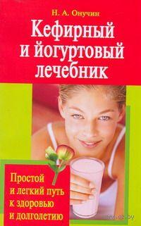 Кефирный и йогуртовый лечебник. Простой и легкий путь к здоровью и долголетию. Николай Онучин