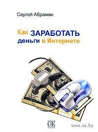 Как заработать деньги в Интернете. Сергей Абрамян