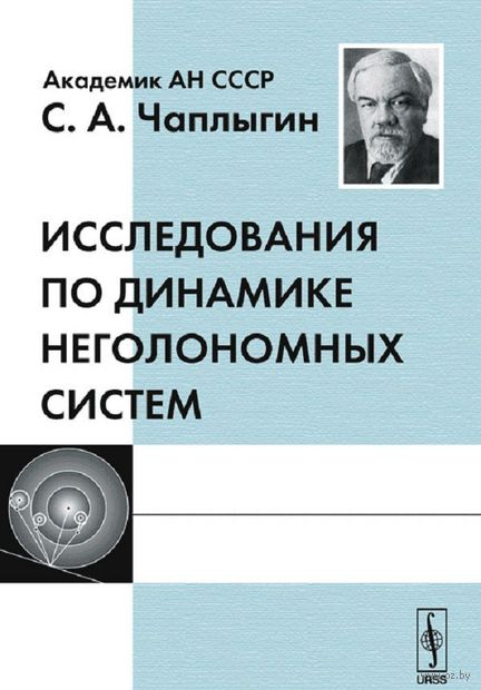 Исследования по динамике неголономных систем. Сергей  Чаплыгин