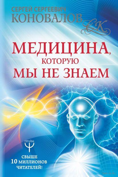 Медицина, которую мы не знаем. Введение в информационную медицину. Сергей Коновалов