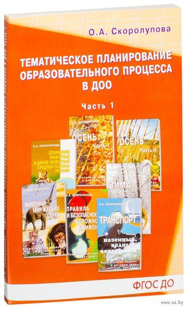 Тематическое планирование образоваельного процесса в ДОО. Часть 1. Оксана Скоролупова