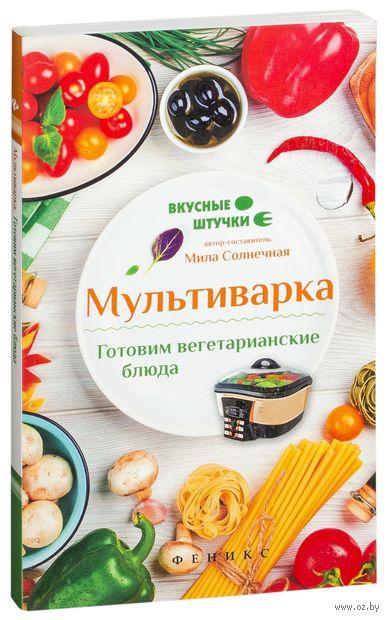 Мультиварка. Готовим вегетарианские блюда. Мила Солнечная