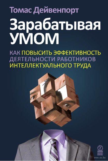 Зарабатывая умом. Как повысить производительность и улучшить результаты деятельности работников интеллектуального труда. Х. Томас Дейвенпорт