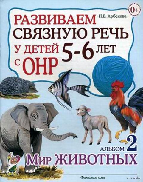 Развиваем связную речь у детей 5-6 лет с ОНР. Альбом 2. Мир животных. Нелли Арбекова