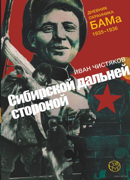 Сибирской дальней стороной. Дневник охранника БАМа. 1935-1936. И. Чистяков