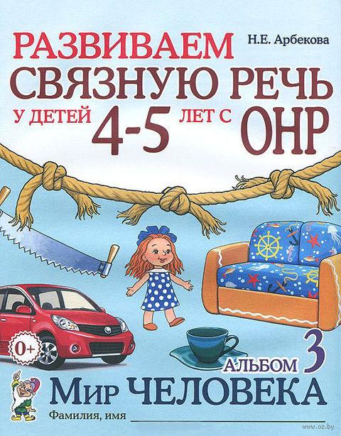 Развиваем связную речь у детей 4-5 лет с ОНР. Альбом 3. Мир человека. Нелли Арбекова