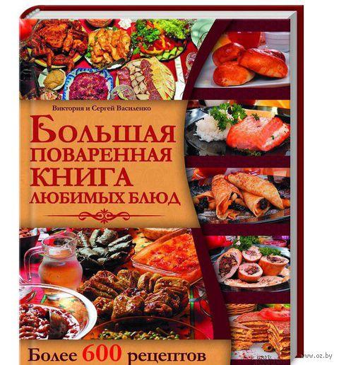 Большая поваренная книга любимых блюд. Сергей Василенко, Виктория Василенко