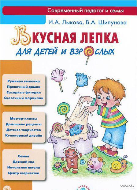 Вкусная лепка для детей и взрослых. Ирина Лыкова, Вера Шипунова