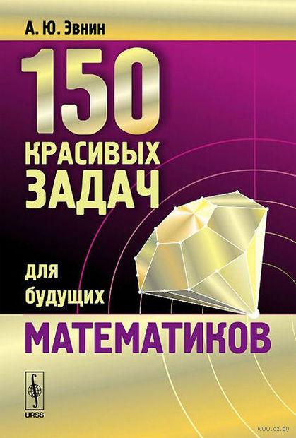 150 красивых задач для будущих математиков с подробными решениями. Александр Эвнин