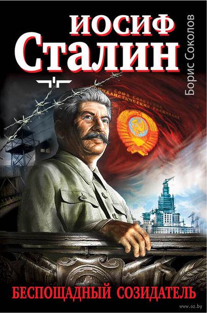 Иосиф Сталин - беспощадный созидатель. Борис Соколов
