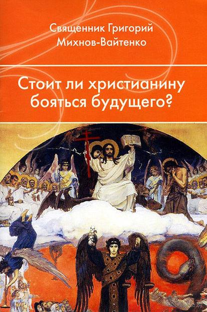 Стоит ли христианину бояться будущего?. Григорий Михнов-Вайтенко