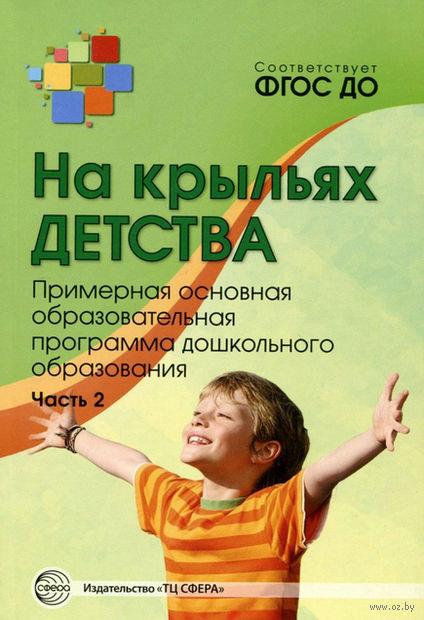 На крыльях детства. Примерная основная образовательная программа дошкольного образования. Часть 2. Наталья Микляева