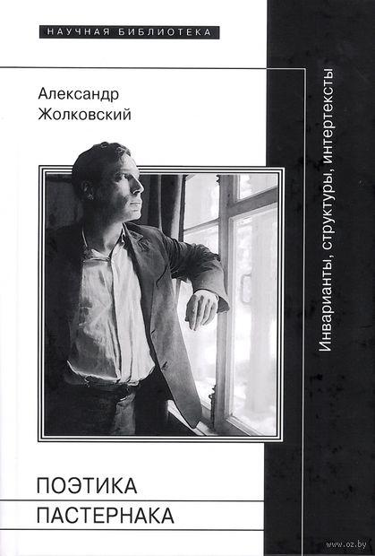 Поэтика Пастернака. Инварианты, структуры, интертексты. Александр Жолковский