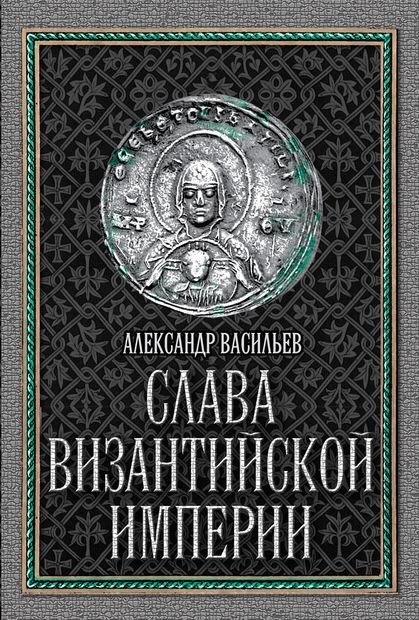 Слава Византийской империи. Александр Васильев