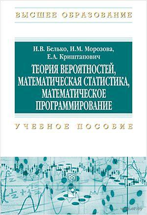 Теория вероятностей, математическая статистика, математическое программирование. И. Белько, Е. Криштапович, И. Морозова