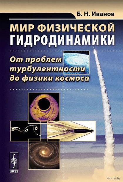 Мир физической гидродинамики. От проблем турбулентности до физики космоса. Борис Иванов