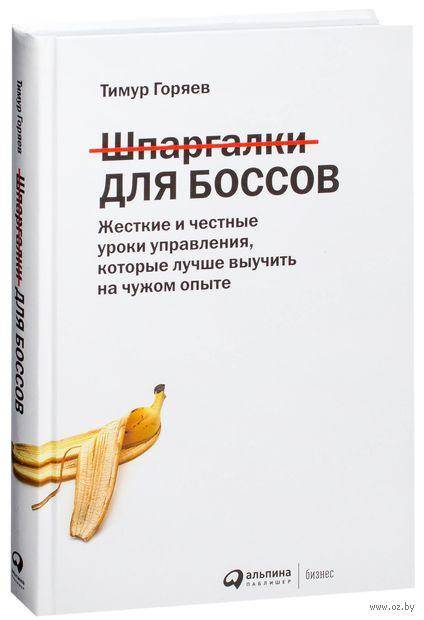 Шпаргалки для боссов. Жесткие и честные уроки управления, которые лучше выучить на чужом опыте. Тимур Горяев