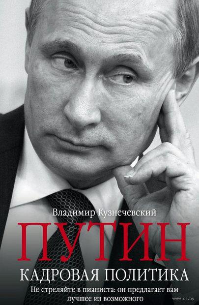 Путин. Кадровая политика. Не стреляйте в пианиста: он предлагает вам лучшее из возможного — фото, картинка