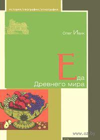 Еда Древнего мира. Олег Ивик