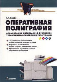 Оперативная полиграфия. Организация бизнеса и эффективное управление цифровой мини-типографией. Георгий Кнабе