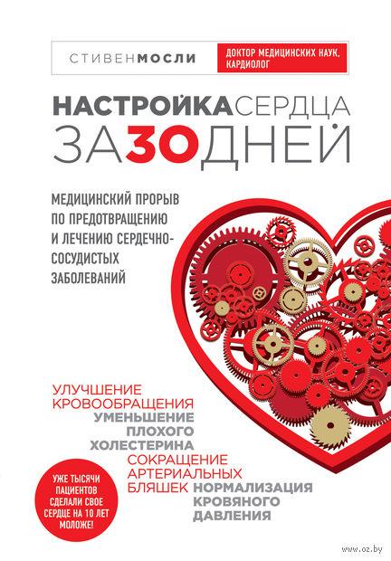 Настройка сердца за 30 дней. Медицинский прорыв по предотвращению и лечению сердечно-сосудистых заболеваний. Стивен Мосли, Дуглас Д. Шокен