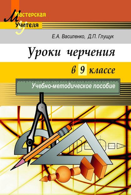 Уроки черчения в 9 классе. Е. Василенко, Д. Глущук