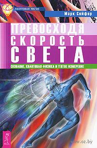 Превосходя скорость света. Сознание, квантовая физика и пятое измерение. Марк Сейфер