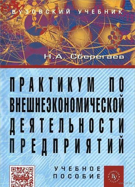 Практикум по внешнеэкономической деятельности предприятий. Николай Сберегаев