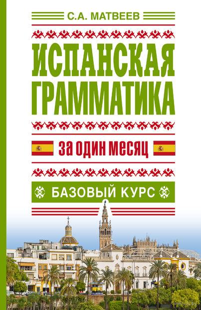 Испанская грамматика за один месяц. Базовый курс. Сергей Матвеев